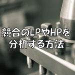 競合のLPやHPを分析する方法!確認するべき最低限のポイント