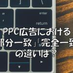 PPC広告の「部分一致」や「完全一致」の違いは?【AdWords】