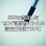 検索結果に表示されやすいブログ記事タイトルの設定方法!【SEO】