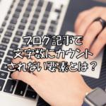 ブログ記事で文字数にカウントされない要素とは?有効テキストについて